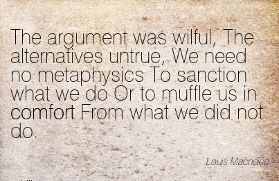 The Argument was Wilful, The Alternatives Untrue, We need no Metaphysics To Sanction what Comfort From what we Did Not Do. - Louis Macnece