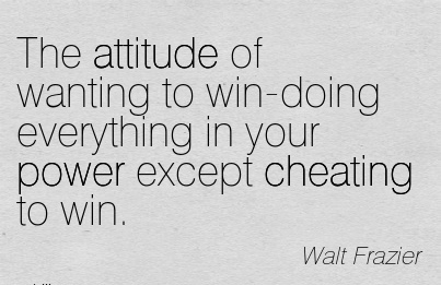 The attitude of wanting to win-doing everything in your power except Cheating to win. - Wlat Frazier