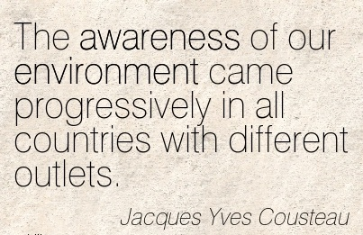 The Awareness Of Our Environment Came Progressively In All Countries With Different Outlets. - Jacques Yves Cousteau