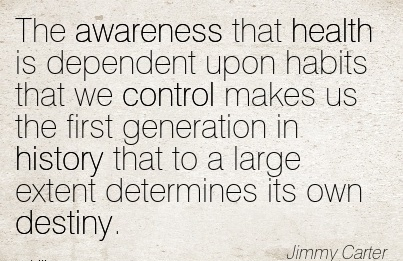The Awareness That Health Is Dependent Upon Habits That We Control Makes Us The First Generation In History That To A Large Extent Determines Its Own Destiny. - Jimmy Carter
