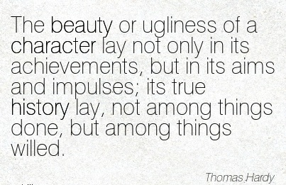 The Beauty or ugliness of a Character lay not only in its Achievements, …Aims and Impulses; its things done, but Among Things Willed. - Thomas Hardy