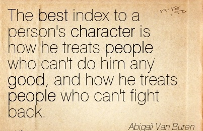 The Best Index to a person's Character is how he Treats People who can't do him any Good, and how he Treats People Who Can't Fight Back. - Abigail Van Butrn