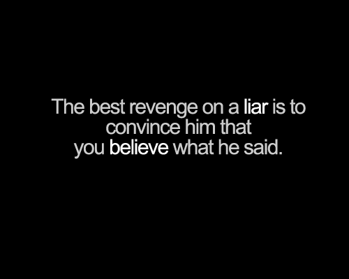 The Best Revenge On A Liar Is to Convice Him that you ...