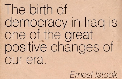 The Birth Of Democracy In Iraq Is One Of The Great Positive Changes Of Our Era. - Ernest lstook