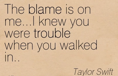 The Blame Is On Me…I Knew You Were Trouble When You Walked In.. - Taylor Swift
