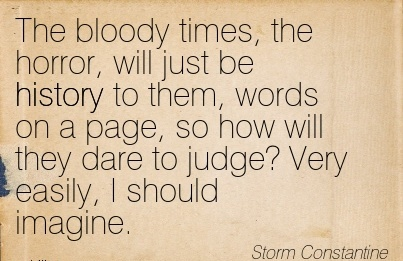 The Bloody Times, The Horror, Will Just Be History To Them, Words On A Page, So How Will They Dare To Judge! Very Easily, I Should Imagine. - Storm Constantine