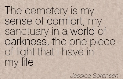 The Cemetery is my Sense of Comfort, My Sanctuary In a World of Darkness, Your Love, Love Your Choice.I have in my Life. - Jessica Sorensen