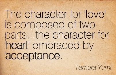The Character for 'love' is Composed of two parts…the Character for 'heart' Embraced by 'Acceptance. - Tamura Tumi