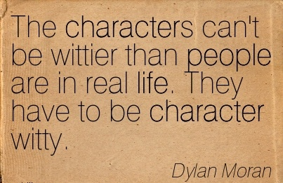 The Characters Can't be Wittier Than People are in Real Life. They Have to be Character Witty. -  Dylan Moran