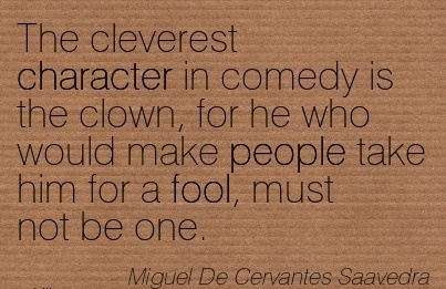 The Cleverest Character In Comedy Is The Clown, For he who would make people take him for a fool, must not be One. - Miguel De Cervantes