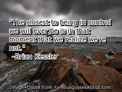 The Closest To Being In Control We Will Ever Be is In That moment That We Realize We're Not. - Awareness Quotes