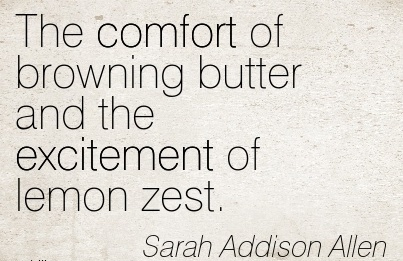 The Comfort of Browning Butter And the Excitement of lemon Zest. - Sarah Addison Allen