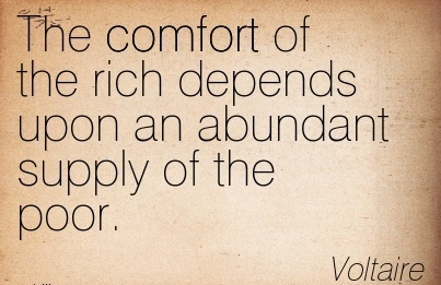 The Comfort of the rich Depends Upon an Abundant Supply of the Poor. - Voltaire