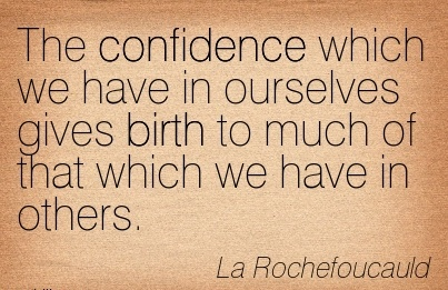 The Confidence Which We Have In Ourselves Gives Birth To Much Of That Which We Have In Others. - La Rochefoucauld