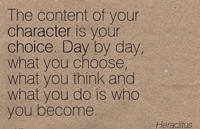 The Content of your Character is your Choice. Day by day, what you Choose, what you Think and What you Do is who You Become. - Heraclitus