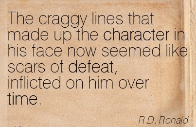The Craggy lines that made up the Character in his face now seemed like Scars of defeat, inflicted on him over Time. - R.D. Ronald