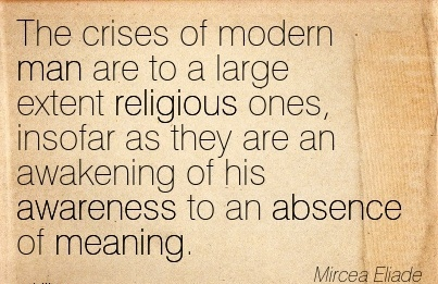 The Crises Of Modern Man Are To A Large Extent Religious Ones, Insofar As They Are An Awakening of his Awareness to An Absence of Meaning. - Mircea Eliade