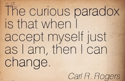 The Curious paradox Is That When i Accept Myself just As I Am, Then I Can Change. - Carl R. Rogers