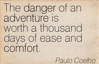 The Danger of an Adventure is Worth a Thousand Days of Ease and Comfort. - Paulo Coelho