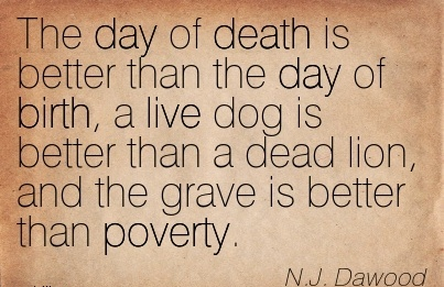 The Day Of Death Is Better Than The Day Of Birth, A Live Dog Is Better Than A Dead Lion, And The Grave Is Better Than Poverty. - N.J Dawood