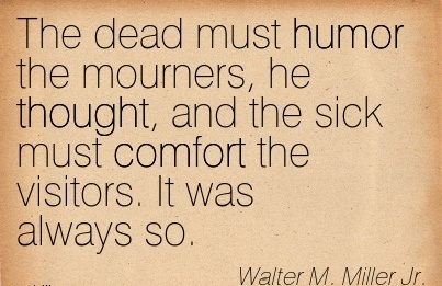 The Dead Must Humor the Mourners, he thought, and the sick must Comfort the Visitors. It was Always So. - Walter M., Miller Jr.