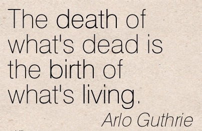 The Death Of What's Dead Is The Birth Of What's Living. - Arlo Guthrie