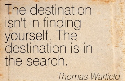 The Destination Isn't in Finding Yourself. The Destination is In the Search. - Thomas Warfield