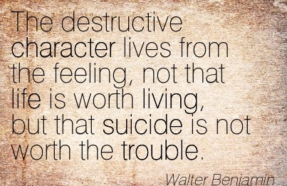 The Destructive Character lives from the Feeling, not that life is Worth Living, but that Suicide is not Worth the Trouble. - Walter Benjamin