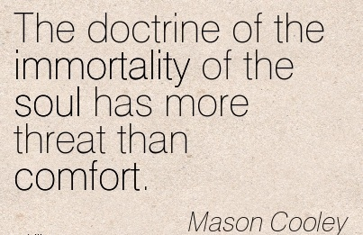 The doctrine of the Immortality of the soul Has more threat than Comfort. - Mason Cooley