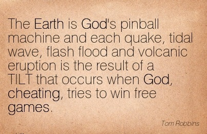 The Earth is God's pinball machine and each quake, and volcanic that occurs when God, Cheating, tries to win free games. - Tom Robbins