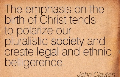 The Emphasis On The Birth Of Christ Tends To Polarize Our Pluralistic Society And Create Legal And Ethnic Belligerence. - John Clayton