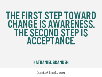 The First Step Toward Change Is Awareness. The Second Step Is Acceptance. - Naithaniel Branden