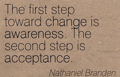 The First Step Toward Change Is Awareness. The Second Step Is Acceptance. - Nathaniel Branden