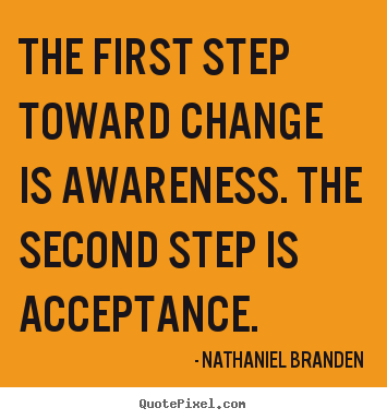 The First Step Toward Change Is Awareness. The Sedcond Step Is Acceptance. - Nathaniel Branden
