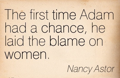 The First Time Adam Had A Chance, He Laid The Blame On Women. - Nancy Astor