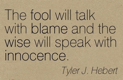 The Fool Will Talk With Blame And The Wise Will Speak With Innocence. - Tyler J. Hebert