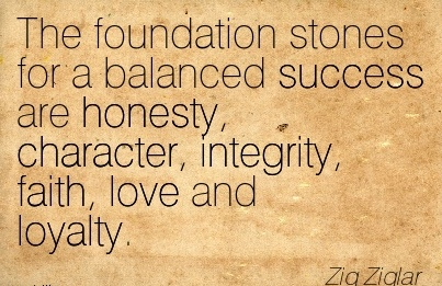 The foundation stones for a Balanced A Success are Honesty, Character, Integrity, Faith, love and Loyalty. - Zig Ziglar