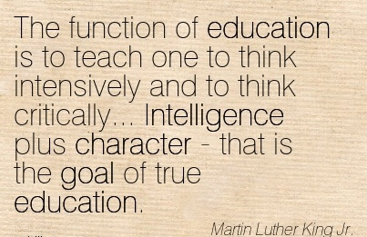 The Function of Education Is to Teach …Intensively and to think Critically… Intelligence plus Character - that is the goal of true Education.  - Martin Luther King Jr.