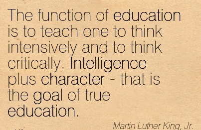 The Function of Education is to Teach One to think Intensively and to think Critically. Intelligence Plus Character - that is the Goal of true Education. - Martin Luther