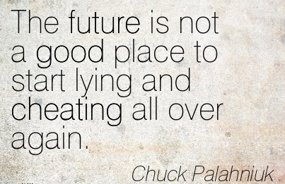 The future is not a good place to start lying and Cheating all over again. - Chruck Palhniuk