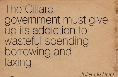The Gillard Government Must Give up its Addiction to Wasteful Spending Borrowing and Taxing. - Julie Bishop