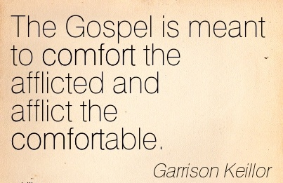 The Gospel is Meant to Comfort the Afflicted and Afflict the Comfortable. - Garrison Keillor