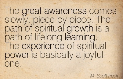 The Great Awareness Comes Slowly, Piece By Piece. The Path Of Spiritual Growth is A Path Of Lifelong Learning. The Experience Of Spiritual Power Is Basically A Joyful One.