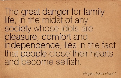 The Great Danger for Family Life, in Pleasure, Comfort and Independence, Lies in the Fact That People Close Their Hearts And Become Selfish. - Pope John