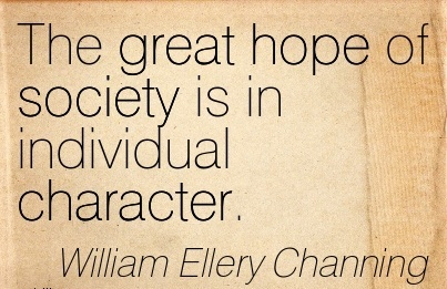 The Great hope of Society is in Individual Character. - William Ellery Channing