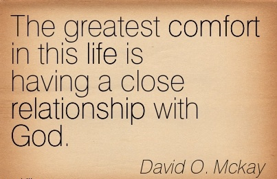 The greatest Comfort in this life is Having a Close Relationship with God. - David O. Mckay