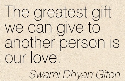 The Greatest Gift We Can Give To Another Person Is Our Love. - Swami Dhyan Giten