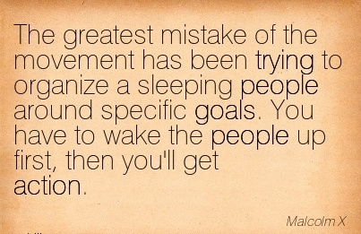 The Greatest Mistake Of The Movement Has Been Trying To Organize A Sleeping People Around Specific Goals. You Have To Wake The People Up First, Then You'll Get Action. - Malcolm