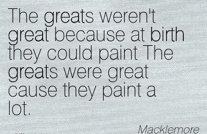 The Greats Weren't Great Because At Birth They Could paint The Greats Were Great Cause They Paint A Lot. - Macklemore