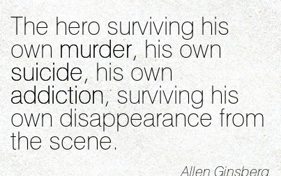 The Hero Surviving His Own Murder, His Own Suicide, His Own Addiction, Surviving His Own Disappearance From The Scene. - Allen Ginsberg